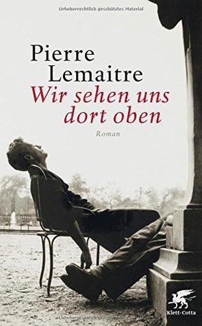 Wir sehen uns dort oben: Roman Pierre Lemaitre