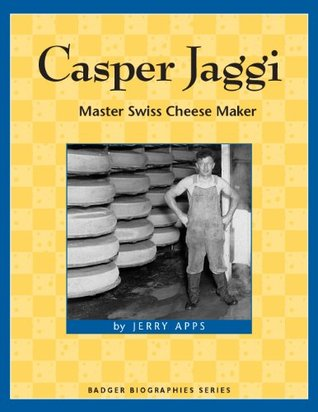 Casper Jaggi: Master Swiss Cheese Maker (Badger Biographies Series)  by  Jerry Apps