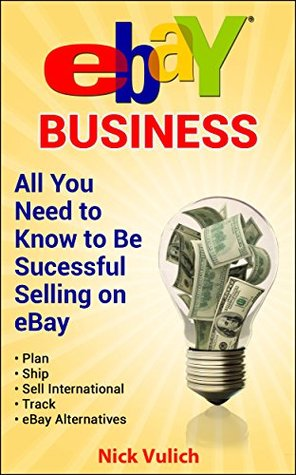eBay Business: All You Need to Know to be Successful Selling on eBay  by  Nick Vulich