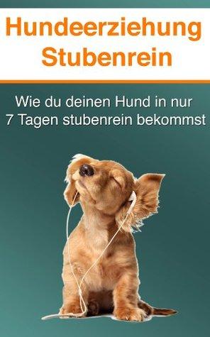 Hundeerziehung Stubenrein - Wie du deinen Hund in 7 Tagen oder weniger stubenrein bekommst! Ben Bretsch