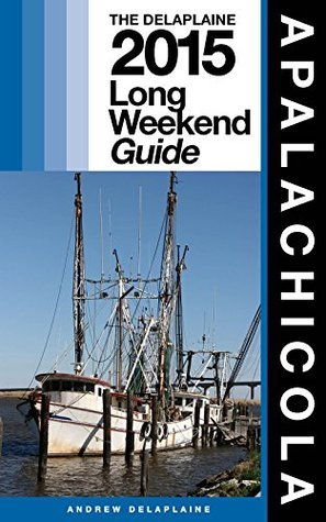 APALACHICOLA - The Delaplaine 2015 Long Weekend Guide  by  Andrew Delaplaine