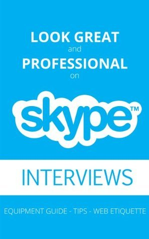 Look Great And Professional On Skype Interviews: Equipment Guide - Tips - Web Etiquette  by  Oksana Schippers