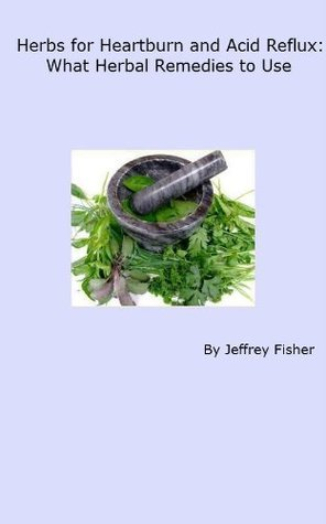 Herbs for Heartburn and Acid Reflux: What Herbal Remedies to Use  by  Jeffrey Fisher