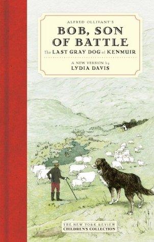 Alfred Ollivants Bob, Son of Battle: The Last Gray Dog of Kenmuir Alfred Ollivant