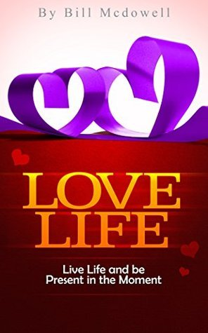 Love Life: Live Life and Be Present in the Moment Bill McDowell