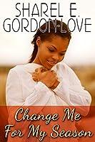 Change Me for My Season  by  Sharel E Gordon-Love