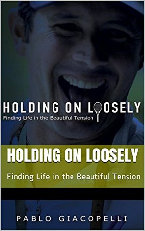 Holding On Loosely: Finding Life in the Beautiful Tension Pablo Giacopelli