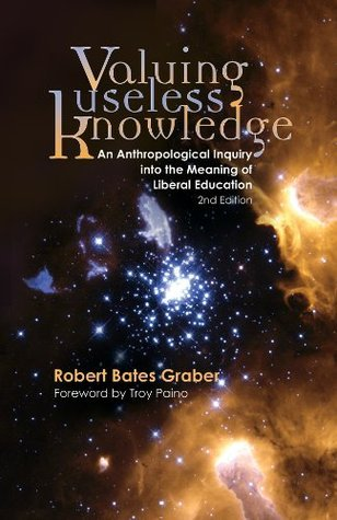Valuing Useless Knowledge, An Anthropological Inquiry into the Meaning of Liberal Education, 2nd ed. Robert Bates Graber