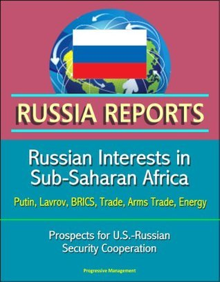 Russia Reports: Russian Interests in Sub-Saharan Africa - Putin, Lavrov, BRICS, Trade, Arms Trade, Energy, Prospects for U.S.-Russian Security Cooperation  by  Keir Giles