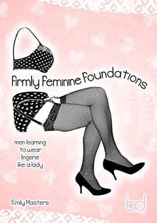 Firmly Feminine Foundations: Men Learning to Wear Lingerie Like a Lady  by  Emily Masters