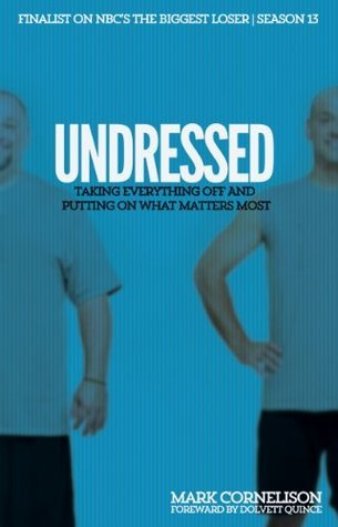 UNDRESSED: Taking Everything Off and Putting on What Matters Most Mark Cornelison