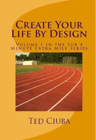 Create Your Life By Design (The Sub 4 Minute Extra Mile Series Book 1) Ted Ciuba