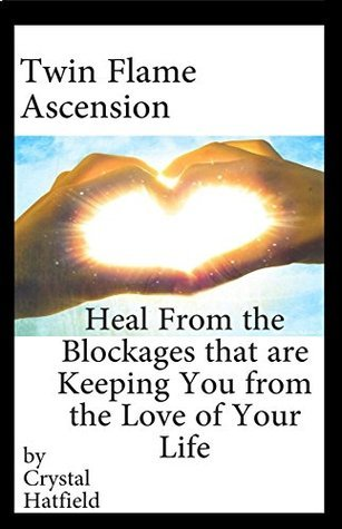 Twin Flame Ascension: Heal from the Blockages Keeping You from the Love of Your Life Crystal Hatfield