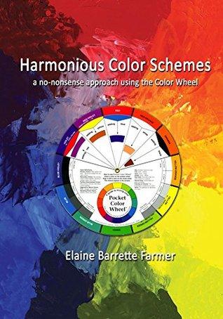 Harmonious Color Schemes: a no-nonsense approach using the Color Wheel Elaine Barrette Farmer