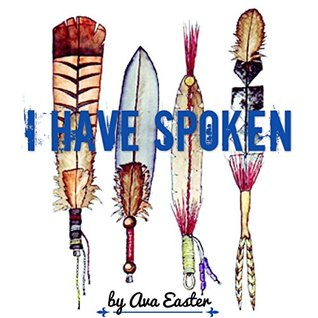 I Have Spoken: a Chapbook of Native American Poetry  by  a Native American author by Ava Easter
