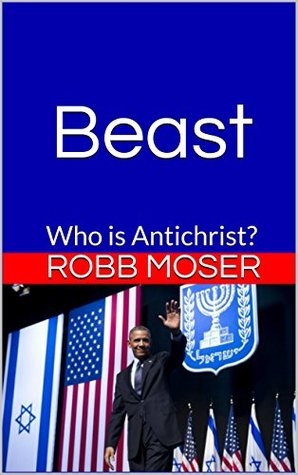 Beast: Who is Antichrist? Robb Moser
