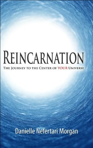 Reincarnation: The Journey To The Centre Of Your Universe Danielle Morgan
