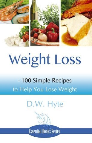 Weight Loss: 100 Simple Recipes to Help You Lose Weight D.W. Hyte