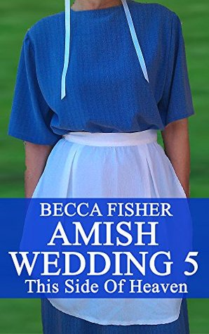 Amish Wedding 5: This Side Of Heaven  by  Becca Fisher