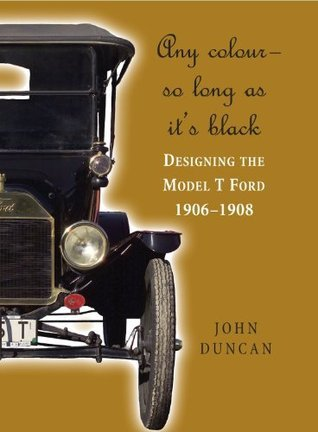 Any Color - So Long As Its Black: Designing the Model T Ford 1906-1908  by  John Duncan