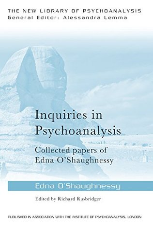 Inquiries in Psychoanalysis: Collected Papers of Edna OShaughnessy Edna OShaughnessy