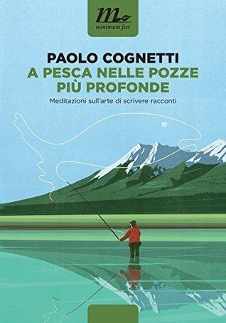 A pesca nelle pozze più profonde. Meditazioni sullarte di scrivere racconti  by  Paolo Cognetti