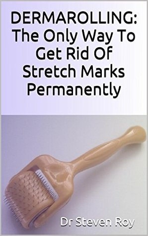 DERMAROLLING: The Only Way To GetRid Of Stretch Marks Permanently : Step step guide to remove your stretch marks by Dr Steven Roy