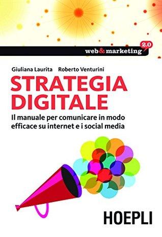 Strategia digitale: Il manuale per comunicare in modo efficace su internet e i Social Media (Web & marketing 2.0)  by  Giuliana Laurita