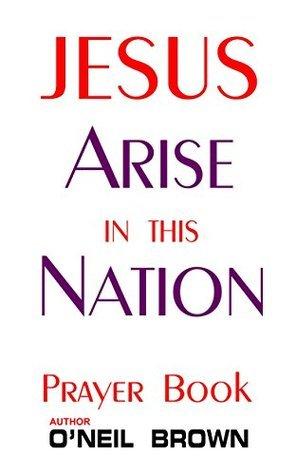 Jesus Arise in This Nation: Prayer Book ONeil Brown