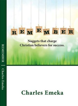 Remember: Nuggets That Charge The Christian Believer For Success  by  Charles Emeka