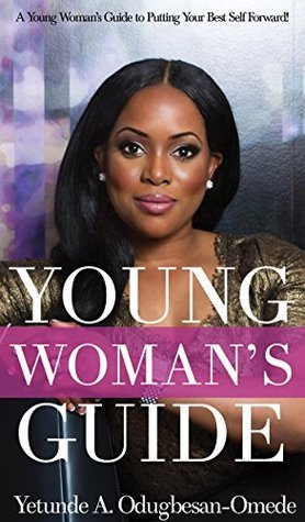 Young Womans Guide: Young Womans Guide: To Putting Your Best Self Forward  by  Yetunde Odugbesan-Omede