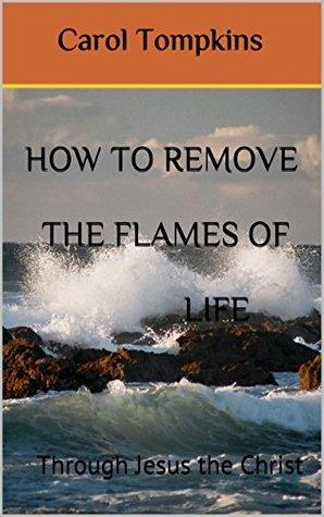 How to remove the flames of life: Through Jesus the Christ (How To Remove The Flames of Life Part 2) Carol Tompkins