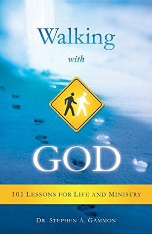 Walking With God: 101 Lessons for Life and Ministry  by  Dr. Stephen A. Gammon