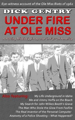 Under Fire at Ole Miss: Tales of a Roving Mississippi Reporter in Far-Off America Dick Gentry