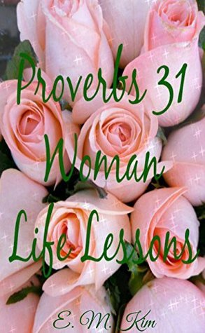 Proverbs 31 Woman Life Lessons  by  E.M. Kim