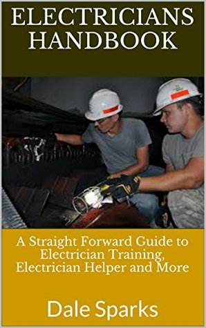 Electricians Handbook: A Straight Forward Guide to Electrician Training, Electrician Helper and More  by  Dale Sparks