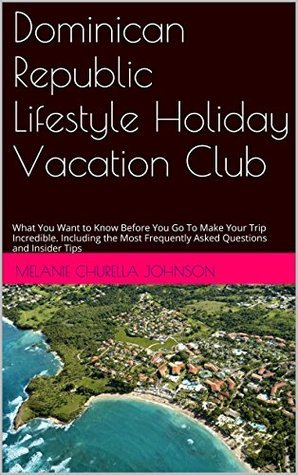 Dominican Republic Lifestyle Holiday Vacation Club FAQs: What You Want to Know Before You Go To Make Your Trip Incredible. Including the Most Frequently Asked Questions and Insider Tips  by  melanie Churella Johnson