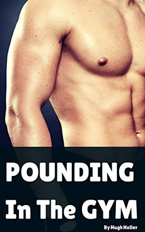 Pounding In The Gym: A Gay Alpha Male Steamy Short  by  Hugh Holler