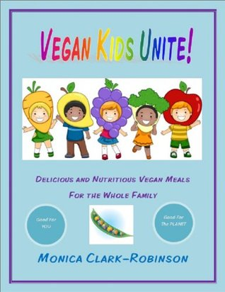 Vegan Kids Unite: Delicious and Nutritious Vegan Meals for the Whole Family  by  Monica Clark-Robinson