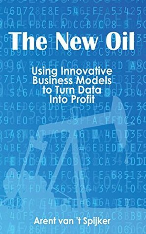 The New Oil: Using Innovative Business Models to turn Data Into Profit  by  Arent Van t Spijker