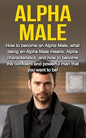 Alpha Male: How to become an Alpha male, what being an Alpha male means, Alpha characteristics, and how to become the confident and powerful man that you want to be! Adam Lowry