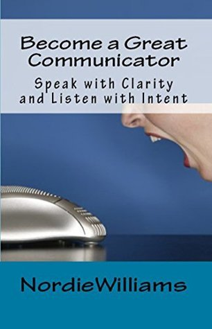 Become a Great Communicator: Speak with Clarity and Listen with Intent  by  Nordie Williams