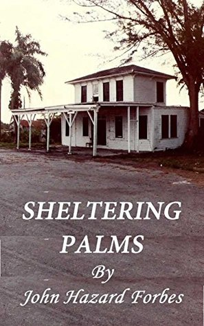 Sheltering Palms: Mystery, Murder, and Magic in the Old Everglades  by  John Hazard Forbes