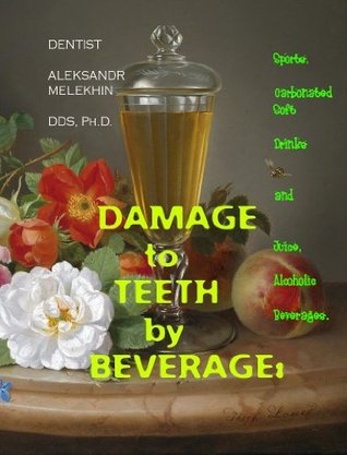 DAMAGE to TEETH  by  BEVERAGE: Sports, Carbonated Soft Drinks and Juice, Alcoholic Beverages. How-to-Protect-Yourself against Teeth Dissolution effect of acidic drinks: A Book #29/31 of Series by Aleksandr Melekhin