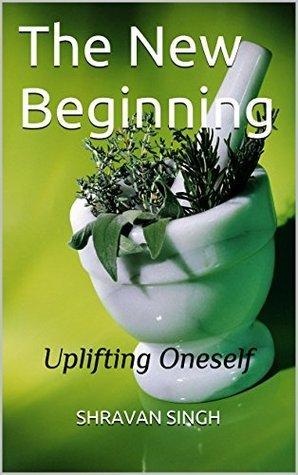 The New Beginning: Uplifting Oneself Shravan Singh