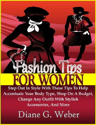 Fashion Tips For Women: Step Out In Style With These Tips To Help Accentuate Your Body Type, Shop On A Budget, Change Any Outfit With Stylish Accessories, And More Diane G. Weber
