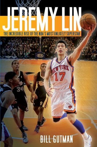 Jeremy Lin: The Incredible Rise of the NBAs Most Unlikely Superstar Bill Gutman
