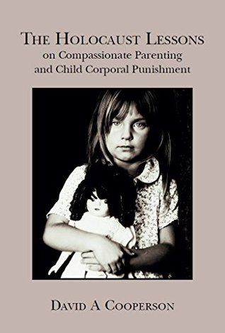 The Holocaust Lessons on Compassionate Parenting and Child Corporal Punishment David A. Cooperson