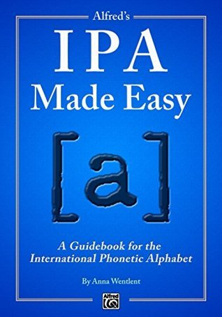 Alfreds IPA Made Easy: A Guidebook for the International Phonetic Alphabet Anna Wentlent