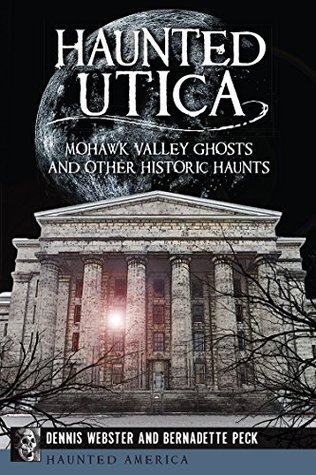 Haunted Utica: Mohawk Valley Ghosts and Other Historic Haunts Dennis Webster